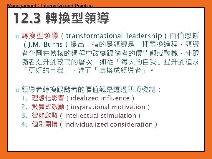 12. 3 轉換型領導 p p 轉換型領導(transformational leadership)由伯恩斯 (J. M. Burns)提出,指的是領導是一種轉換過程,領導 者企圖在轉換的過程中改變跟隨者的價值觀或動機,使跟 隨者提升到較高的層次,如從「每天的自我」提升到追求 「更好的自我」,進而「轉換成領導者」。 領導者轉換跟隨者的價值觀是透過四項機制: