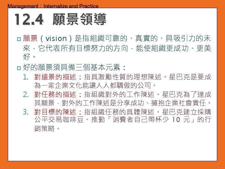 12. 4 願景領導 願景(vision)是指組織可靠的、真實的、具吸引力的未 來,它代表所有目標努力的方向,能使組織更成功、更美 好。 p 好的願景須具備三個基本元素: p 1. 對遠景的描述:指具激勵性質的理想陳述。星巴克是要成 為一家企業文化能讓人人都驕傲的公司。 2. 對任務的描述:指組織對外的