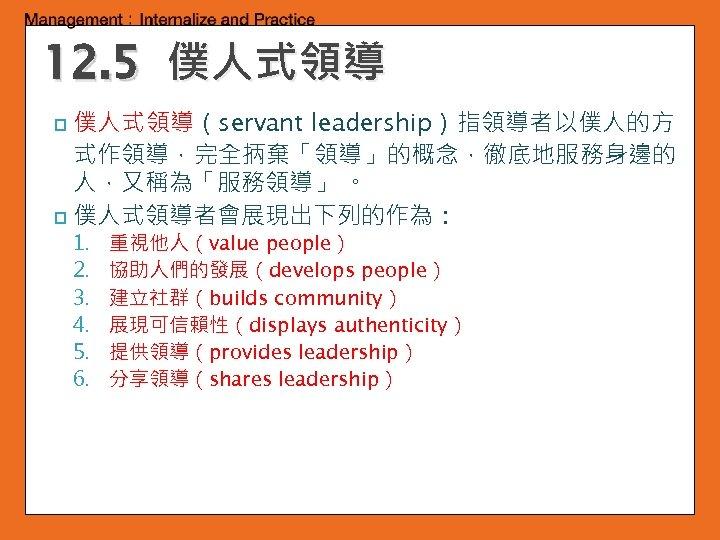 12. 5 僕人式領導(servant leadership)指領導者以僕人的方 式作領導,完全抦棄「領導」的概念,徹底地服務身邊的 人,又稱為「服務領導」 。 p 僕人式領導者會展現出下列的作為: p 1. 2. 3. 4.