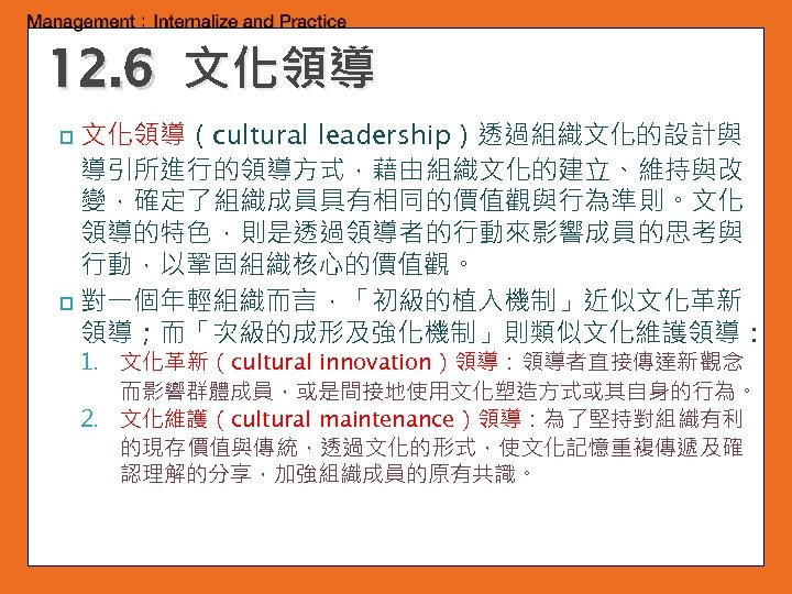 12. 6 文化領導(cultural leadership)透過組織文化的設計與 導引所進行的領導方式,藉由組織文化的建立、維持與改 變,確定了組織成員具有相同的價值觀與行為準則。文化 領導的特色,則是透過領導者的行動來影響成員的思考與 行動,以鞏固組織核心的價值觀。 p 對一個年輕組織而言,「初級的植入機制」近似文化革新 領導;而「次級的成形及強化機制」則類似文化維護領導: p 1. 文化革新(cultural