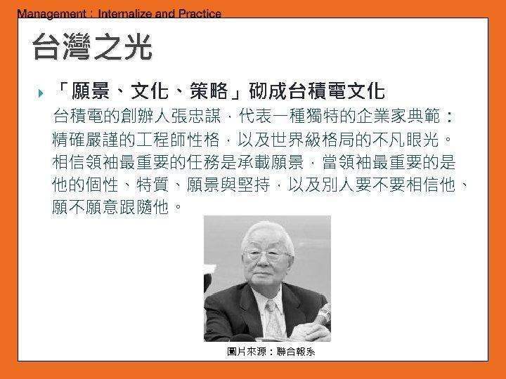 台灣之光 「願景、文化、策略」砌成台積電文化 台積電的創辦人張忠謀,代表一種獨特的企業家典範: 精確嚴謹的 程師性格,以及世界級格局的不凡眼光。 相信領袖最重要的任務是承載願景,當領袖最重要的是 他的個性、特質、願景與堅持,以及別人要不要相信他、 願不願意跟隨他。 圖片來源:聯合報系