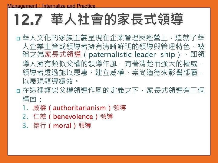 12. 7 華人社會的家長式領導 華人文化的家族主義呈現在企業管理與經營上,造就了華 人企業主管或領導者擁有清晰鮮明的領導與管理特色,被 稱之為家長式領導(paternalistic leader-ship),即領 導人擁有類似父權的領導作風,有著清楚而強大的權威, 領導者透過施以恩惠、建立威權、崇尚道德來影響部屬, 以展現領導績效。 p 在這種類似父權領導作風的定義之下,家長式領導有三個 構面: p