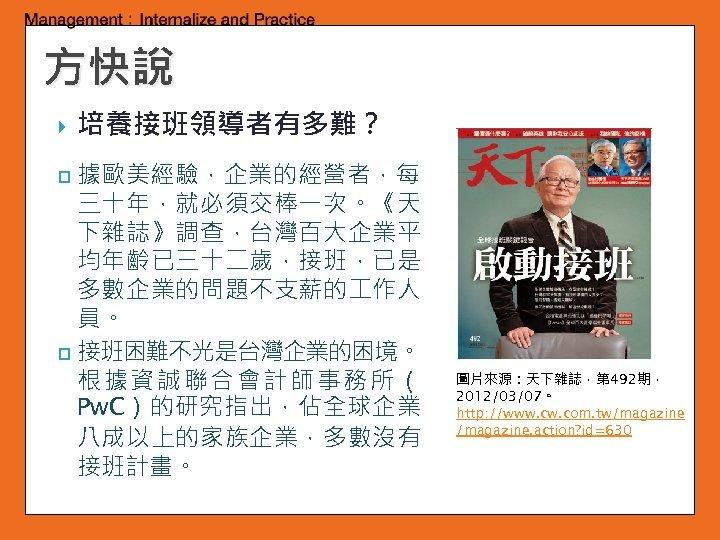 方快說 培養接班領導者有多難? 據歐美經驗,企業的經營者,每 三十年,就必須交棒一次。《天 下雜誌》調查,台灣百大企業平 均年齡已三十二歲,接班,已是 多數企業的問題不支薪的 作人 員。 p 接班困難不光是台灣企業的困境。 根據資誠聯合會計師事務所( Pw. C)的研究指出,佔全球企業