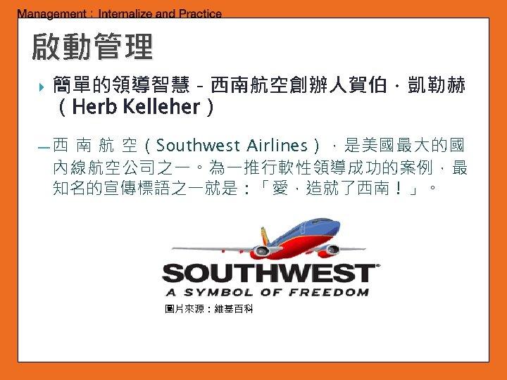 啟動管理 簡單的領導智慧-西南航空創辦人賀伯.凱勒赫 (Herb Kelleher) 南 航 空(Southwest Airlines),是美國最大的國 內線航空公司之一。為一推行軟性領導成功的案例,最 知名的宣傳標語之一就是:「愛,造就了西南!」。 ━西 圖片來源:維基百科