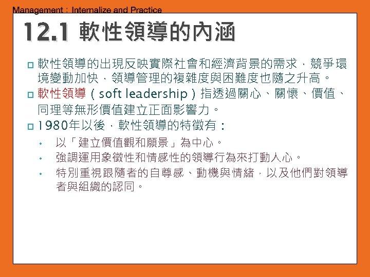 12. 1 軟性領導的內涵 軟性領導的出現反映實際社會和經濟背景的需求,競爭環 境變動加快,領導管理的複雜度與困難度也隨之升高。 p 軟性領導(soft leadership)指透過關心、關懷、價值、 同理等無形價值建立正面影響力。 p 1980年以後,軟性領導的特徵有: p • 以「建立價值觀和願景」為中心。