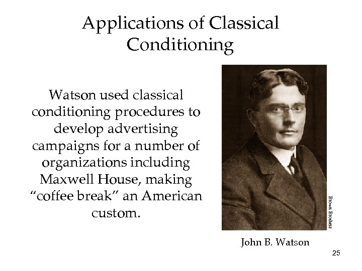 Applications of Classical Conditioning Brown Brothers Watson used classical conditioning procedures to develop advertising