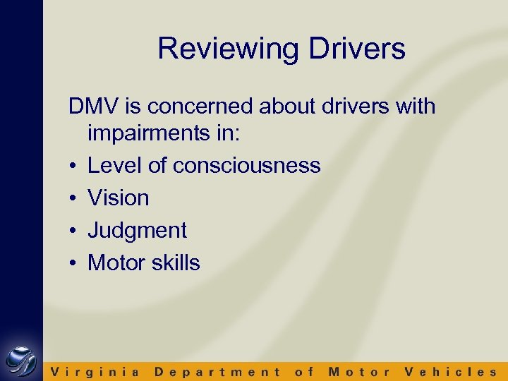 Reviewing Drivers DMV is concerned about drivers with impairments in: • Level of consciousness