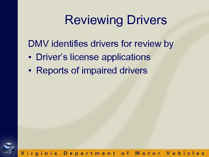 Reviewing Drivers DMV identifies drivers for review by • Driver's license applications • Reports