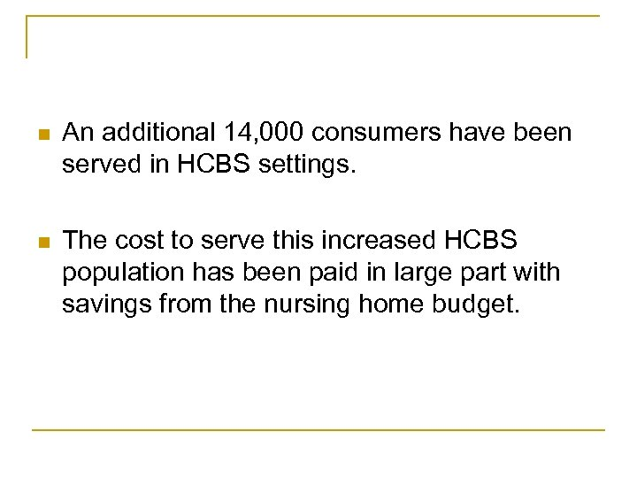 n An additional 14, 000 consumers have been served in HCBS settings. n The