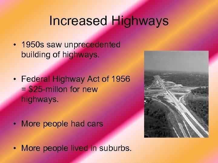 Increased Highways • 1950 s saw unprecedented building of highways. • Federal Highway Act