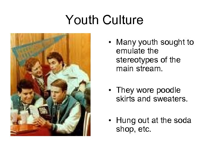 Youth Culture • Many youth sought to emulate the stereotypes of the main stream.