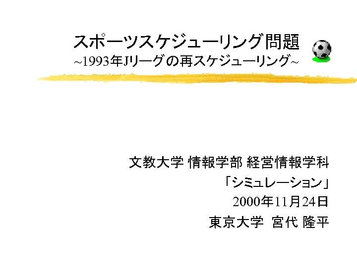スポーツスケジューリング問題 ~1993年Jリーグの再スケジューリング~ 文教大学 情報学部 経営情報学科 「シミュレーション」 2000年 11月24日 東京大学 宮代 隆平