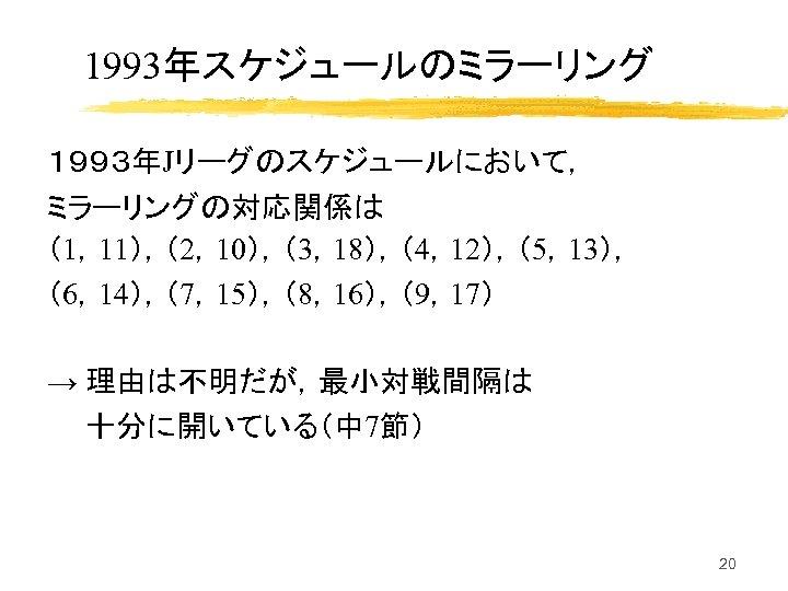 1993年スケジュールのミラーリング 1993年Jリーグのスケジュールにおいて, ミラーリングの対応関係は (1,11),(2,10),(3,18),(4,12),(5,13), (6,14),(7,15),(8,16),(9,17) → 理由は不明だが,最小対戦間隔は 十分に開いている(中 7節) 20