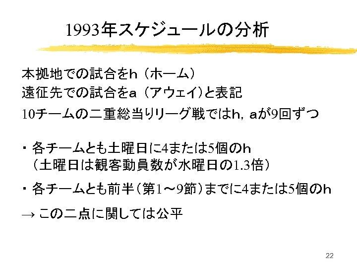 1993年スケジュールの分析 本拠地での試合をh (ホーム) 遠征先での試合をa (アウェイ)と表記 10チームの二重総当りリーグ戦ではh,aが9回ずつ ・ 各チームとも土曜日に 4または 5個のh (土曜日は観客動員数が水曜日の 1. 3倍) ・