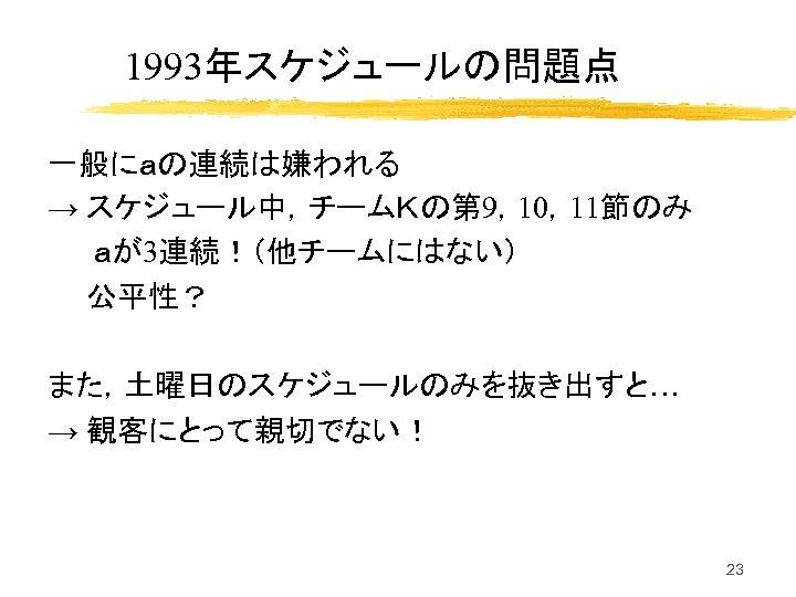 1993年スケジュールの問題点 一般にaの連続は嫌われる → スケジュール中,チームKの第 9,10,11節のみ aが3連続!(他チームにはない) 公平性? また,土曜日のスケジュールのみを抜き出すと… → 観客にとって親切でない! 23