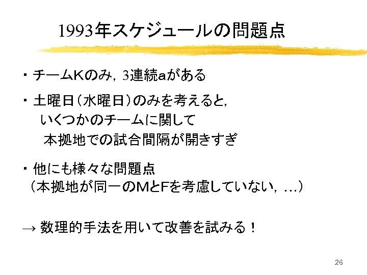 1993年スケジュールの問題点 ・ チームKのみ,3連続aがある ・ 土曜日(水曜日)のみを考えると, いくつかのチームに関して 本拠地での試合間隔が開きすぎ ・ 他にも様々な問題点 (本拠地が同一のMとFを考慮していない,…) → 数理的手法を用いて改善を試みる! 26