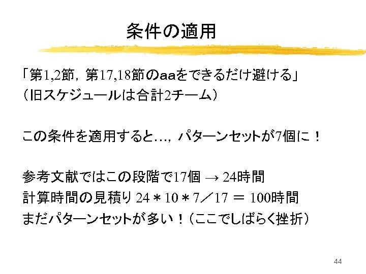 条件の適用 「第 1, 2節,第 17, 18節のaaをできるだけ避ける」 (旧スケジュールは合計2チーム) この条件を適用すると…,パターンセットが7個に! 参考文献ではこの段階で 17個 → 24時間 計算時間の見積り 24*10*7/