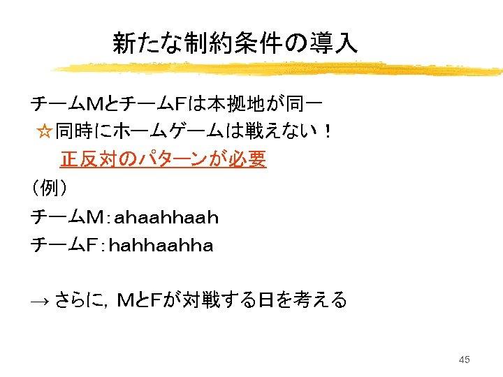 新たな制約条件の導入 チームMとチームFは本拠地が同一 ☆同時にホームゲームは戦えない! 正反対のパターンが必要 (例) チームM:ahaah チームF:hahha → さらに,MとFが対戦する日を考える 45