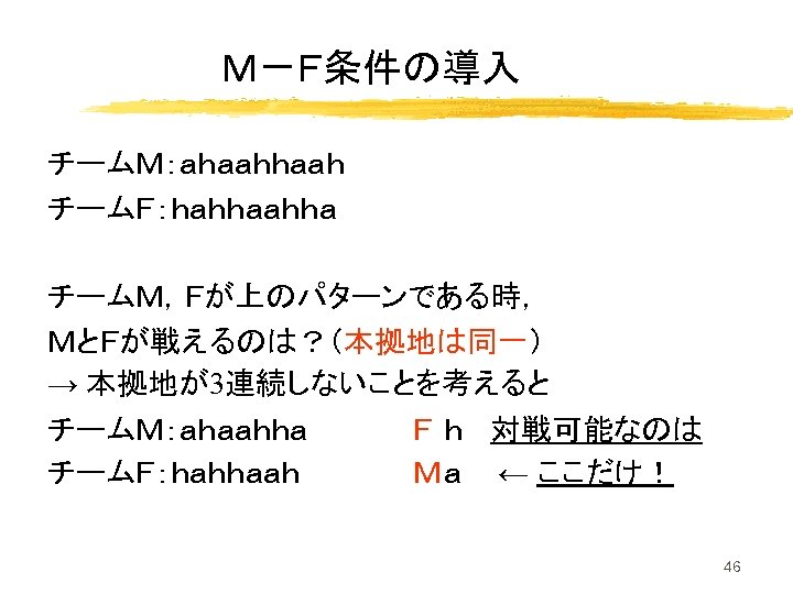 M-F条件の導入 チームM:ahaah チームF:hahha チームM,Fが上のパターンである時, MとFが戦えるのは?(本拠地は同一) → 本拠地が3連続しないことを考えると チームM:ahaahha チームF:hahhaah F h 対戦可能なのは Ma ←
