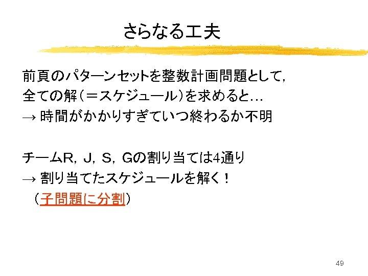 さらなる 夫 前頁のパターンセットを整数計画問題として, 全ての解(=スケジュール)を求めると… → 時間がかかりすぎていつ終わるか不明 チームR,J,S,Gの割り当ては 4通り → 割り当てたスケジュールを解く! (子問題に分割) 49