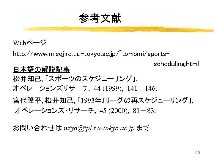 参考文献 Webページ http: //www. misojiro. t. u-tokyo. ac. jp/~tomomi/sportsscheduling. html 日本語の解説記事 松井知己, 「スポーツのスケジューリング」, オペレーションズリサーチ,44