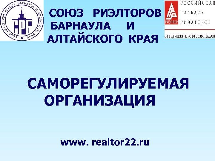 СОЮЗ РИЭЛТОРОВ БАРНАУЛА И АЛТАЙСКОГО КРАЯ САМОРЕГУЛИРУЕМАЯ ОРГАНИЗАЦИЯ www. realtor 22. ru