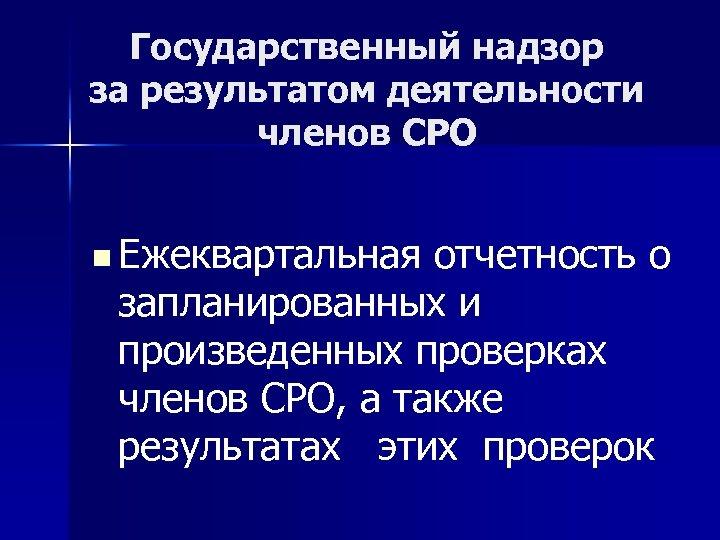 Государственный надзор за результатом деятельности членов СРО n Ежеквартальная отчетность о запланированных и произведенных