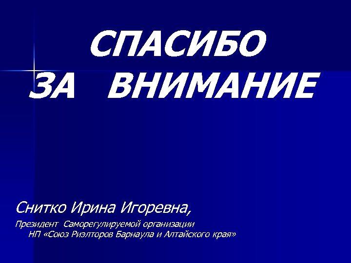 СПАСИБО ЗА ВНИМАНИЕ Снитко Ирина Игоревна, Президент Саморегулируемой организации НП «Союз Риэлторов Барнаула и