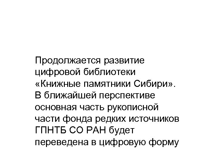 Продолжается развитие цифровой библиотеки «Книжные памятники Сибири» . В ближайшей перспективе основная часть рукописной