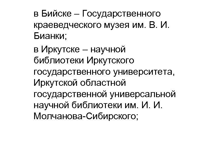 в Бийске – Государственного краеведческого музея им. В. И. Бианки; в Иркутске – научной