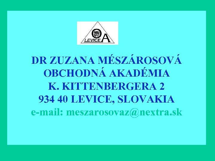 DR ZUZANA MÉSZÁROSOVÁ OBCHODNÁ AKADÉMIA K. KITTENBERGERA 2 934 40 LEVICE, SLOVAKIA e-mail: meszarosovaz@nextra.