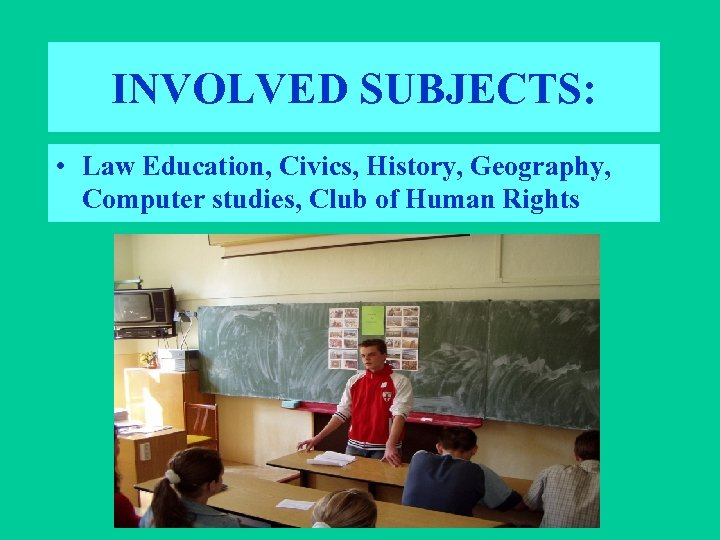 INVOLVED SUBJECTS: • Law Education, Civics, History, Geography, Computer studies, Club of Human Rights