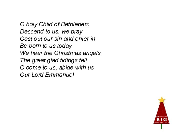 O holy Child of Bethlehem Descend to us, we pray Cast our sin and