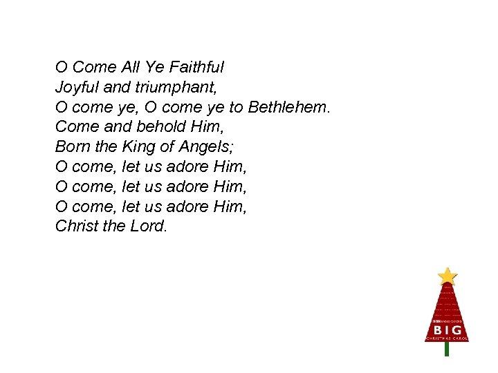 O Come All Ye Faithful Joyful and triumphant, O come ye to Bethlehem. Come