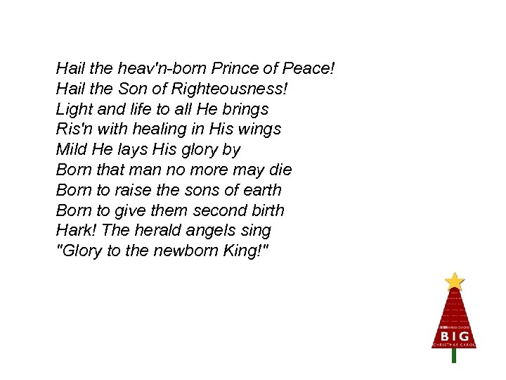 Hail the heav'n-born Prince of Peace! Hail the Son of Righteousness! Light and life
