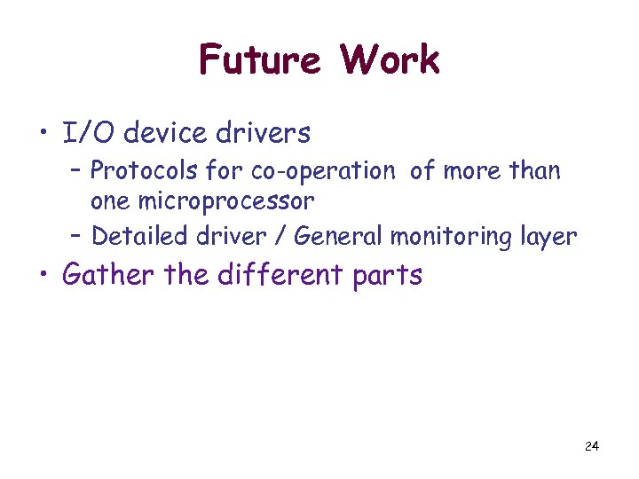 Future Work • I/O device drivers – Protocols for co-operation of more than one
