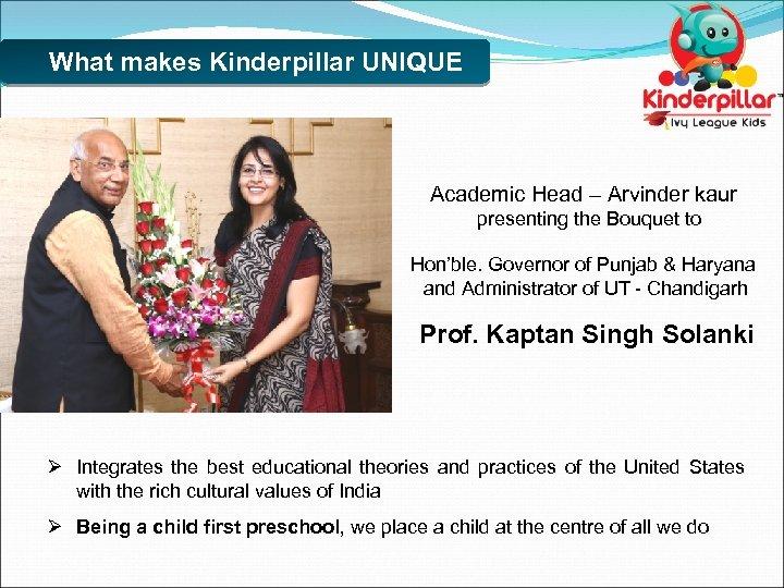 What makes Kinderpillar UNIQUE Academic Head – Arvinder kaur presenting the Bouquet to Hon'ble.