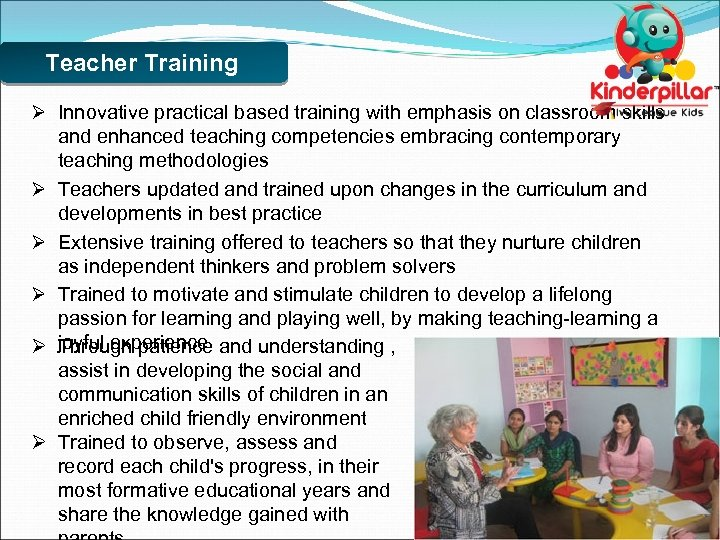 Teacher Training Ø Innovative practical based training with emphasis on classroom skills and enhanced