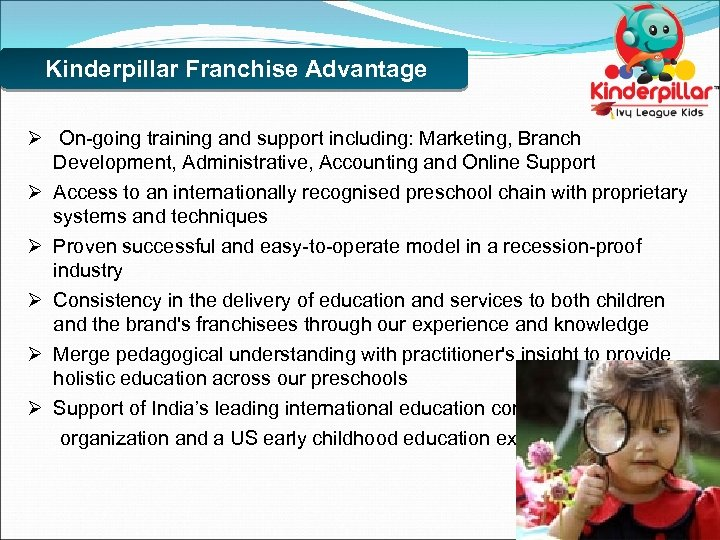 Kinderpillar Franchise Advantage Ø On-going training and support including: Marketing, Branch Development, Administrative, Accounting