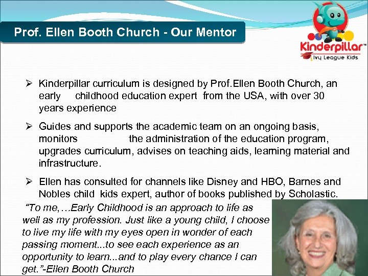 Prof. Ellen Booth Church - Our Mentor Ø Kinderpillar curriculum is designed by Prof.