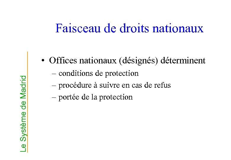Faisceau de droits nationaux Le Système de Madrid • Offices nationaux (désignés) déterminent –