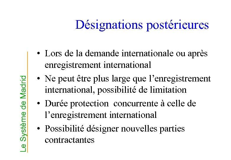 Le Système de Madrid Désignations postérieures • Lors de la demande internationale ou après