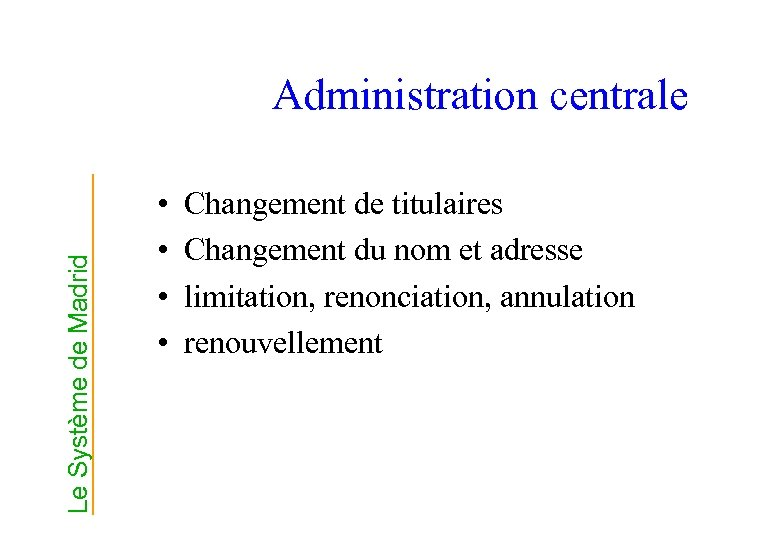 Le Système de Madrid Administration centrale • • Changement de titulaires Changement du nom