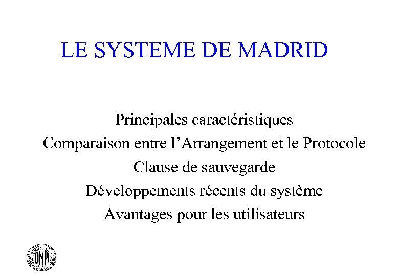 LE SYSTEME DE MADRID Principales caractéristiques Comparaison entre l'Arrangement et le Protocole Clause de