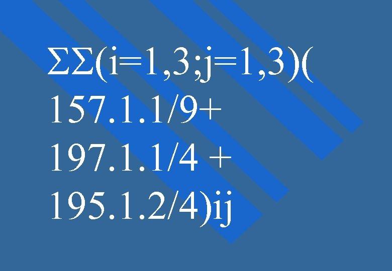 SS(i=1, 3; j=1, 3)( 157. 1. 1/9+ 197. 1. 1/4 + 195. 1. 2/4)ij
