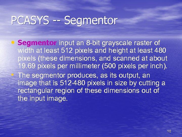 PCASYS -- Segmentor • Segmentor input an 8 -bit grayscale raster of • width