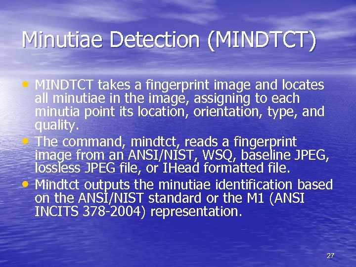 Minutiae Detection (MINDTCT) • MINDTCT takes a fingerprint image and locates • • all