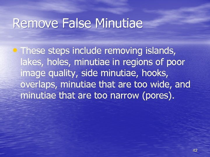 Remove False Minutiae • These steps include removing islands, lakes, holes, minutiae in regions