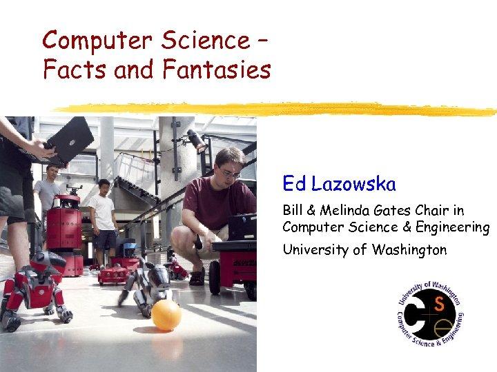 Computer Science – Facts and Fantasies Ed Lazowska Bill & Melinda Gates Chair in