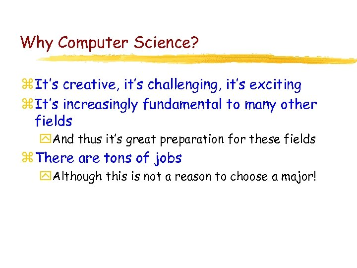 Why Computer Science? z It's creative, it's challenging, it's exciting z It's increasingly fundamental